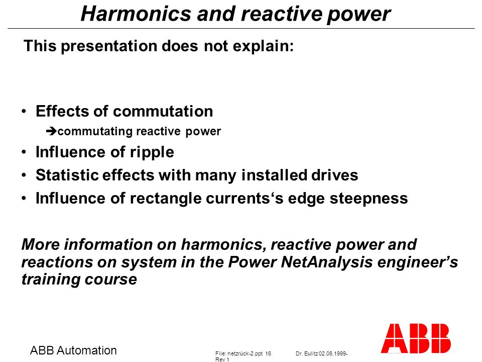 Harmonics and reactive power ABB Automation File: netzrück-2.ppt 16Dr. Eulitz 02.06.1999- Rev 1 This presentation does not explain: Effects of commuta