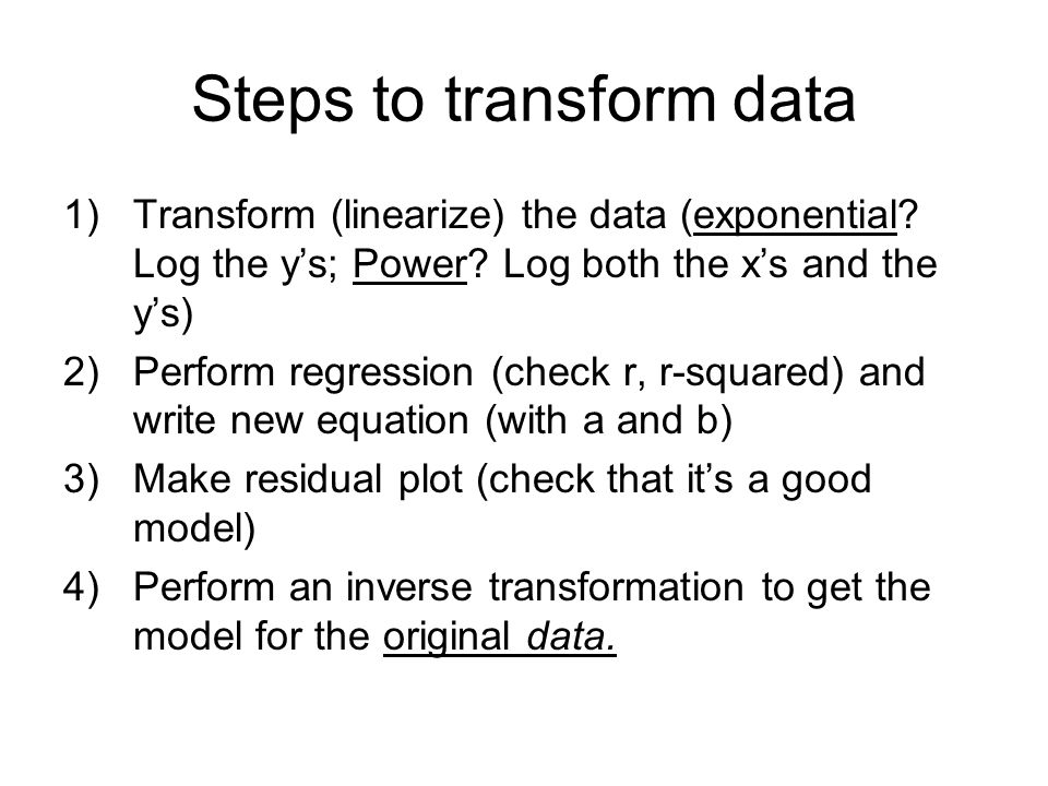 Steps to transform data 1)Transform (linearize) the data (exponential? Log the y's; Power? Log both the x's and the y's) 2)Perform regression (check r