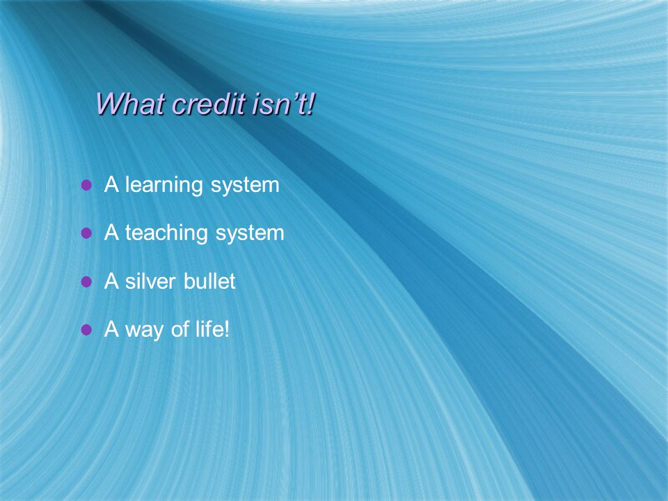 When we say credit we are normally referring to a credit system that is… outcomes led credit based modular And operates within… A qualifications framework with clearly defined levels and levels descriptors (e.g.