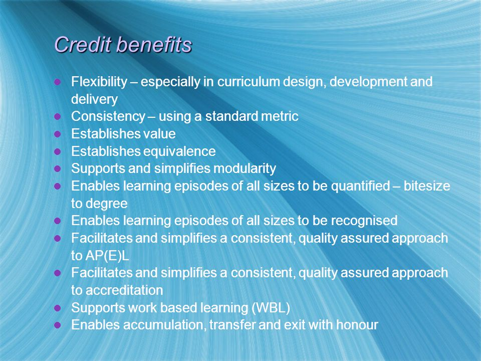 Credit benefits Flexibility – especially in curriculum design, development and delivery Consistency – using a standard metric Establishes value Establishes equivalence Supports and simplifies modularity Enables learning episodes of all sizes to be quantified – bitesize to degree Enables learning episodes of all sizes to be recognised Facilitates and simplifies a consistent, quality assured approach to AP(E)L Facilitates and simplifies a consistent, quality assured approach to accreditation Supports work based learning (WBL) Enables accumulation, transfer and exit with honour Flexibility – especially in curriculum design, development and delivery Consistency – using a standard metric Establishes value Establishes equivalence Supports and simplifies modularity Enables learning episodes of all sizes to be quantified – bitesize to degree Enables learning episodes of all sizes to be recognised Facilitates and simplifies a consistent, quality assured approach to AP(E)L Facilitates and simplifies a consistent, quality assured approach to accreditation Supports work based learning (WBL) Enables accumulation, transfer and exit with honour