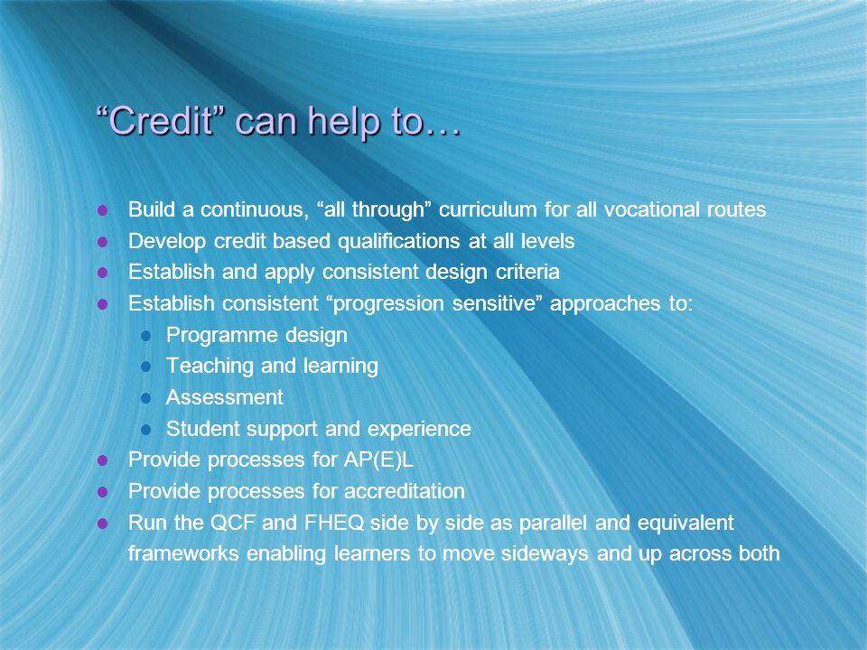Credit can help to… Build a continuous, all through curriculum for all vocational routes Develop credit based qualifications at all levels Establish and apply consistent design criteria Establish consistent progression sensitive approaches to: Programme design Teaching and learning Assessment Student support and experience Provide processes for AP(E)L Provide processes for accreditation Run the QCF and FHEQ side by side as parallel and equivalent frameworks enabling learners to move sideways and up across both Build a continuous, all through curriculum for all vocational routes Develop credit based qualifications at all levels Establish and apply consistent design criteria Establish consistent progression sensitive approaches to: Programme design Teaching and learning Assessment Student support and experience Provide processes for AP(E)L Provide processes for accreditation Run the QCF and FHEQ side by side as parallel and equivalent frameworks enabling learners to move sideways and up across both
