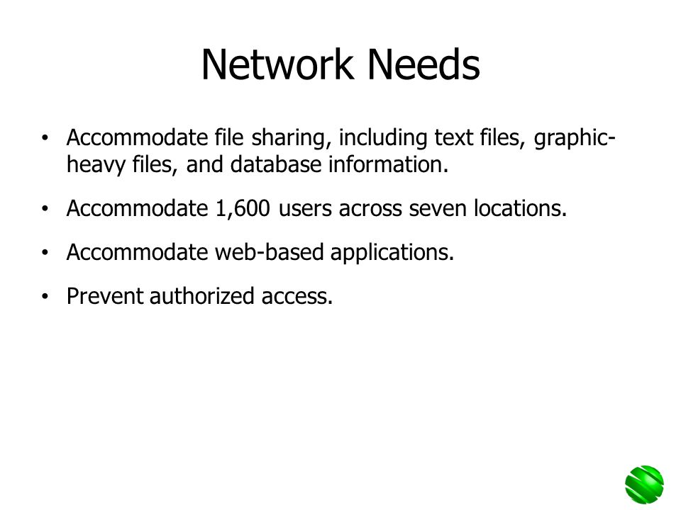 Network Needs Accommodate file sharing, including text files, graphic- heavy files, and database information.
