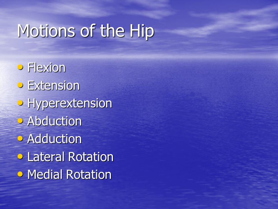 Motions of the Hip Flexion Flexion Extension Extension Hyperextension Hyperextension Abduction Abduction Adduction Adduction Lateral Rotation Lateral Rotation Medial Rotation Medial Rotation