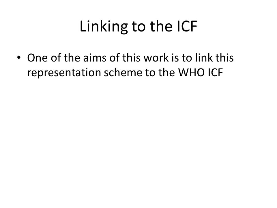 Linking to the ICF One of the aims of this work is to link this representation scheme to the WHO ICF