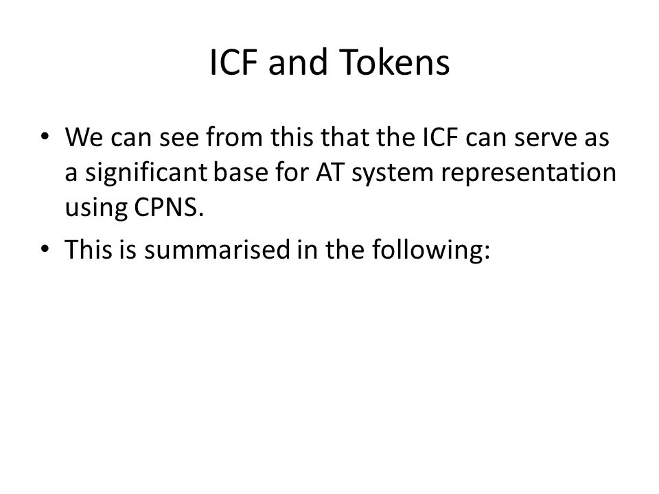 ICF and Tokens We can see from this that the ICF can serve as a significant base for AT system representation using CPNS.