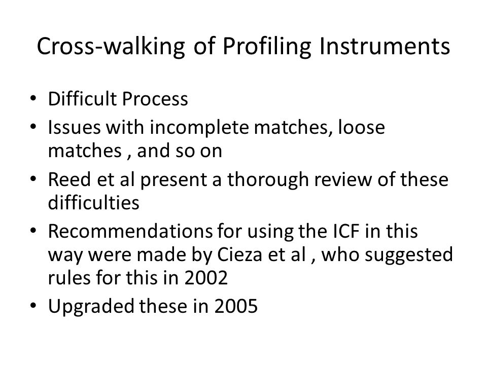Cross-walking of Profiling Instruments Difficult Process Issues with incomplete matches, loose matches, and so on Reed et al present a thorough review of these difficulties Recommendations for using the ICF in this way were made by Cieza et al, who suggested rules for this in 2002 Upgraded these in 2005