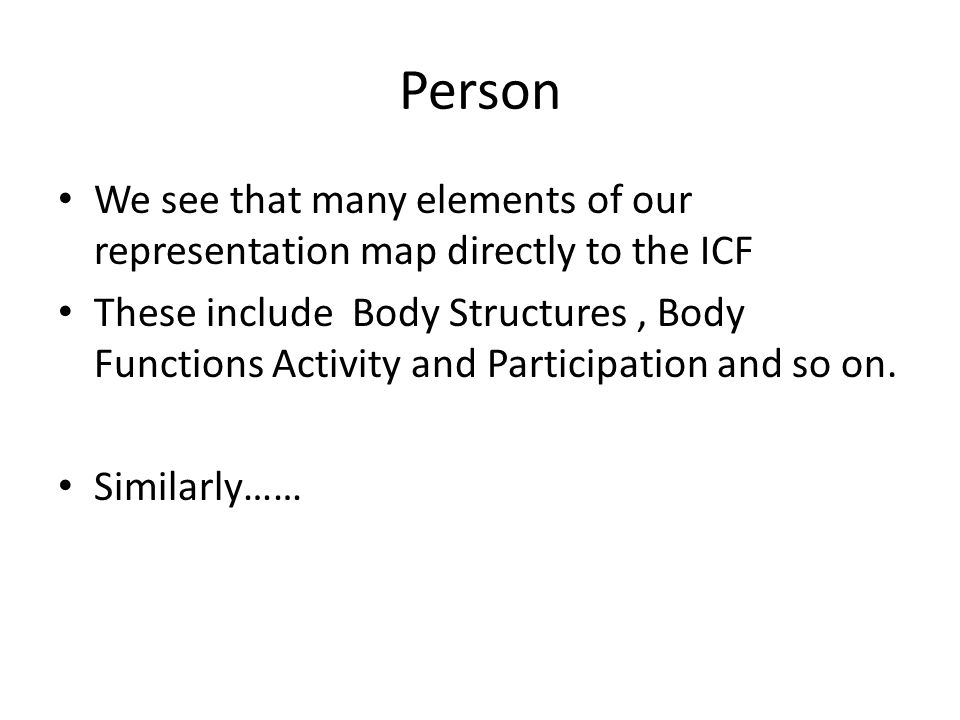 Person We see that many elements of our representation map directly to the ICF These include Body Structures, Body Functions Activity and Participation and so on.