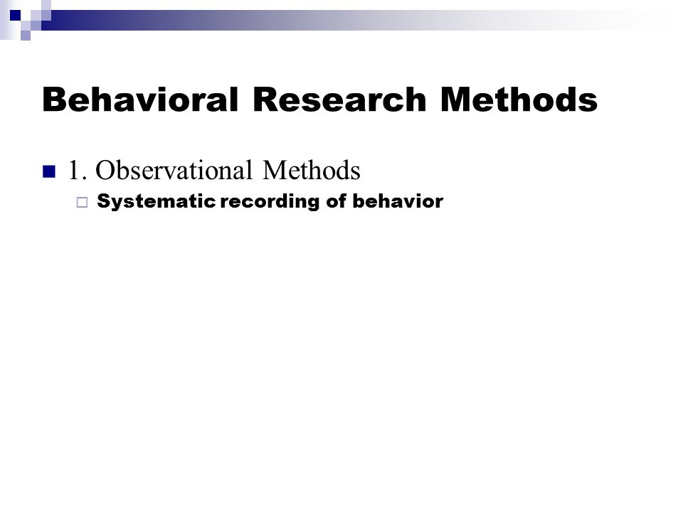 Behavioral Research Methods 1. Observational Methods  Systematic recording of behavior