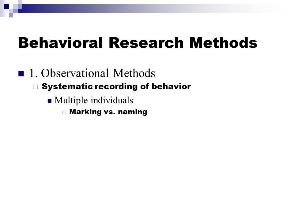 Behavioral Research Methods 1. Observational Methods  Systematic recording of behavior Multiple individuals  Marking vs. naming