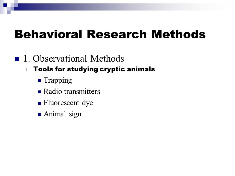 Behavioral Research Methods 1. Observational Methods  Tools for studying cryptic animals Trapping Radio transmitters Fluorescent dye Animal sign