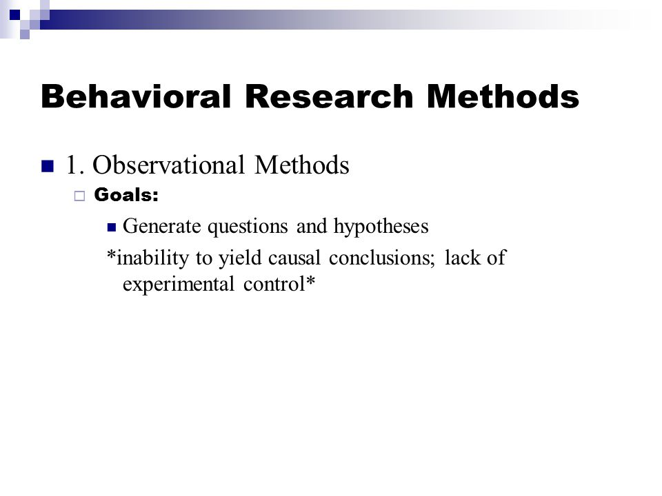 Behavioral Research Methods 1. Observational Methods  Goals: Generate questions and hypotheses *inability to yield causal conclusions; lack of experi