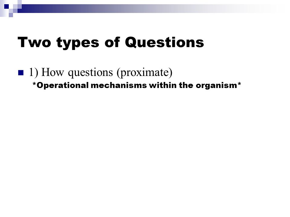 Two types of Questions 1) How questions (proximate) 2) Why Questions (ultimate)  Why did the animal evolve the mechanism for the behavior.