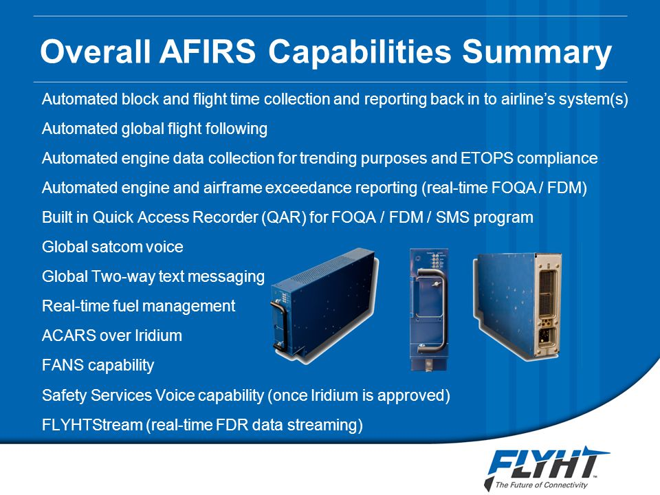 Automated block and flight time collection and reporting back in to airline's system(s) Automated global flight following Automated engine data collection for trending purposes and ETOPS compliance Automated engine and airframe exceedance reporting (real-time FOQA / FDM) Built in Quick Access Recorder (QAR) for FOQA / FDM / SMS program Global satcom voice Global Two-way text messaging Real-time fuel management ACARS over Iridium FANS capability Safety Services Voice capability (once Iridium is approved) FLYHTStream (real-time FDR data streaming) Overall AFIRS Capabilities Summary