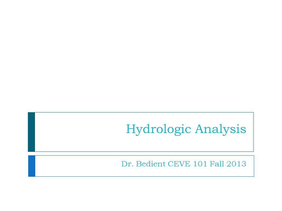 Hydrologic Analysis Dr. Bedient CEVE 101 Fall 2013