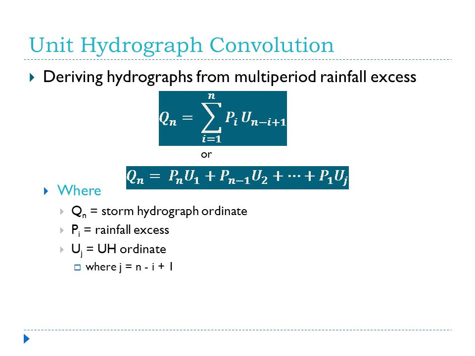 Unit Hydrograph Convolution  Deriving hydrographs from multiperiod rainfall excess or  Where  Q n = storm hydrograph ordinate  P i = rainfall exce