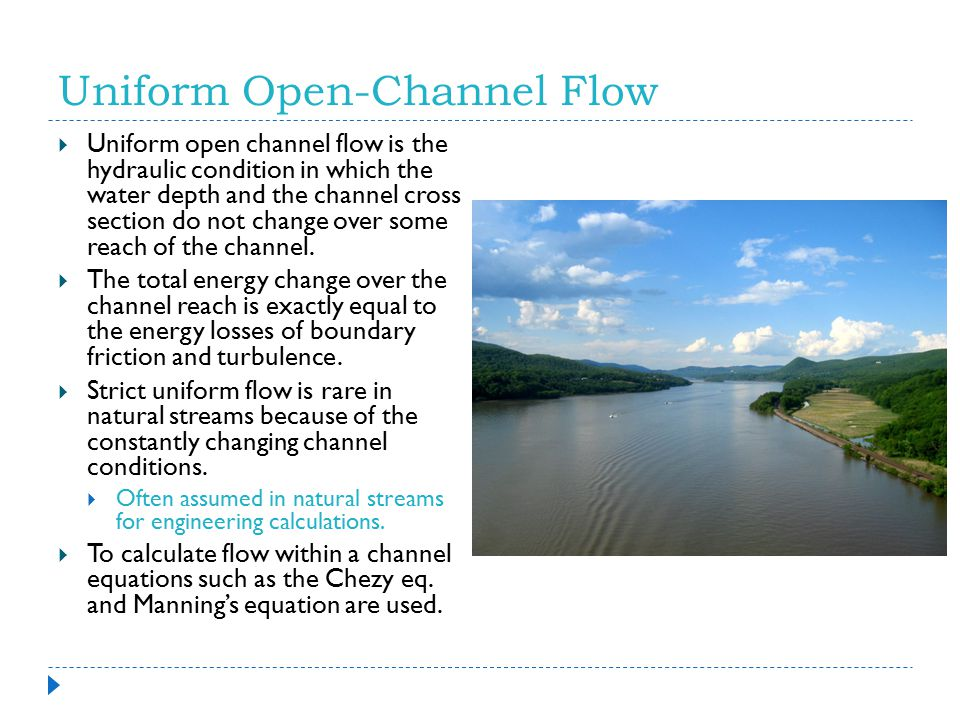 Uniform Open-Channel Flow  Uniform open channel flow is the hydraulic condition in which the water depth and the channel cross section do not change