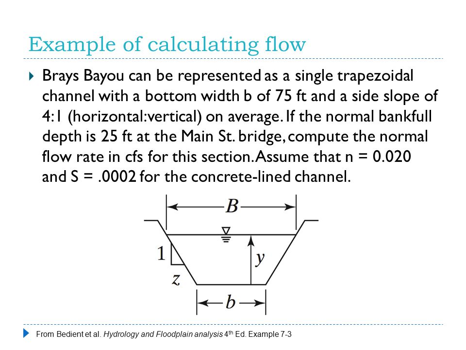 Example of calculating flow  Brays Bayou can be represented as a single trapezoidal channel with a bottom width b of 75 ft and a side slope of 4:1 (h