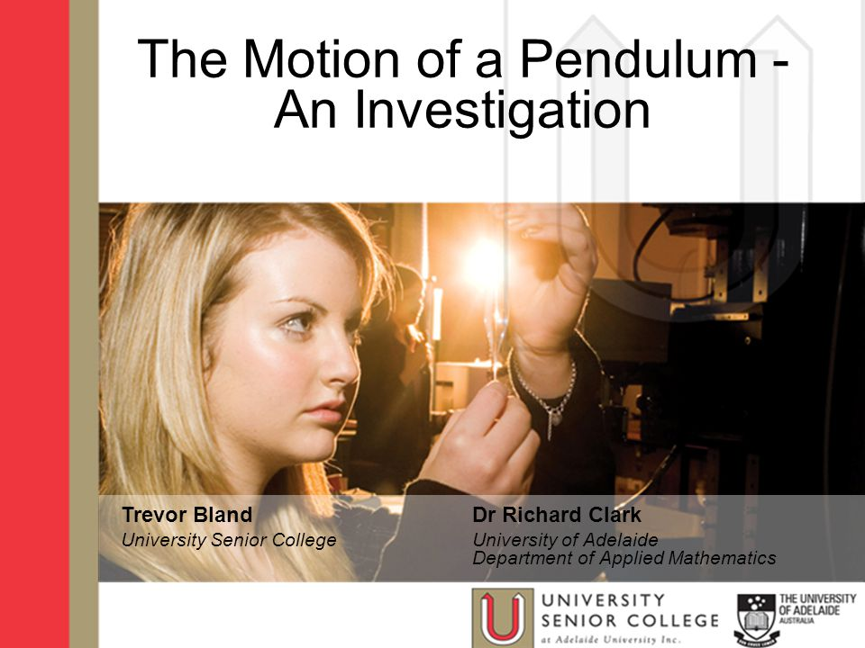 The Motion of a Pendulum - An Investigation Trevor Bland University Senior College Dr Richard Clark University of Adelaide Department of Applied Mathematics