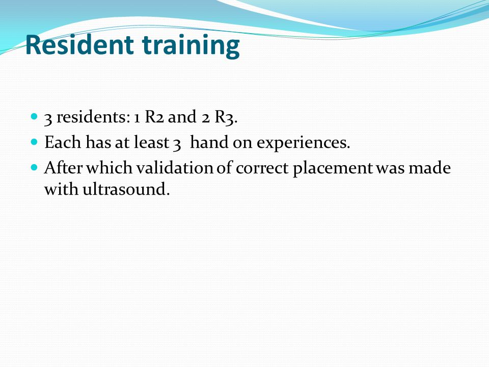 Resident training 3 residents: 1 R2 and 2 R3. Each has at least 3 hand on experiences. After which validation of correct placement was made with ultra