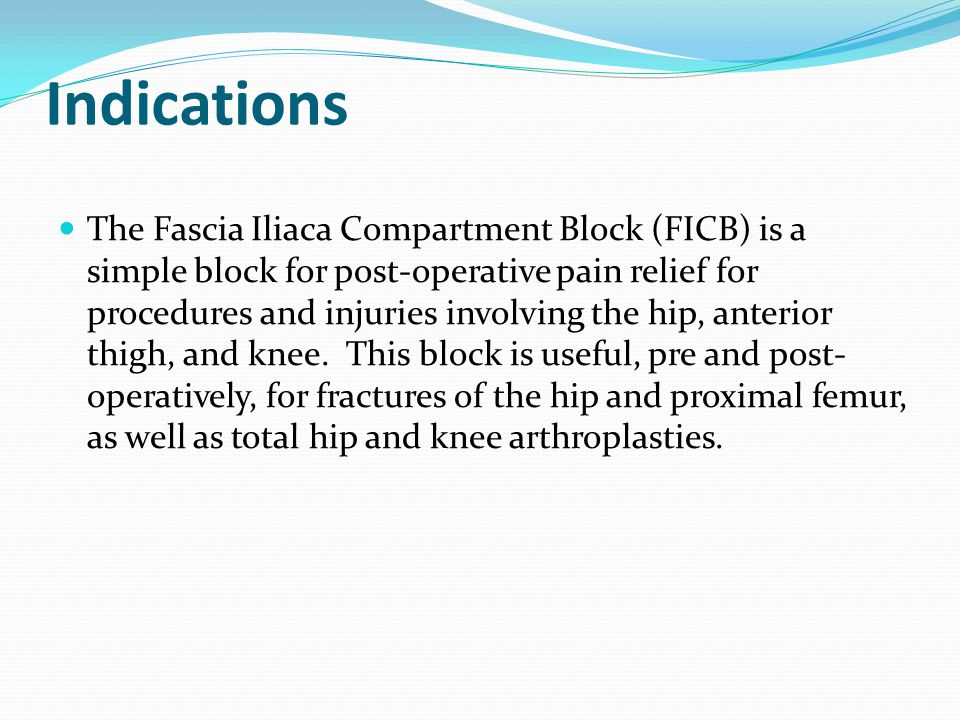 Indications The Fascia Iliaca Compartment Block (FICB) is a simple block for post-operative pain relief for procedures and injuries involving the hip, anterior thigh, and knee.