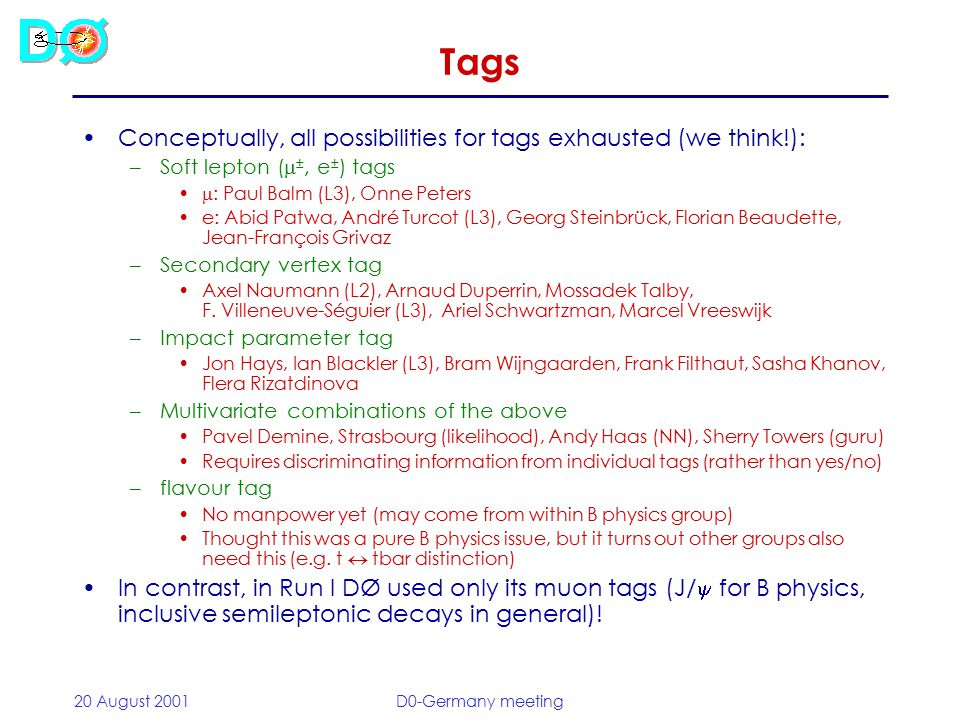 20 August 2001D0-Germany meeting Tags Conceptually, all possibilities for tags exhausted (we think!): –Soft lepton (  ±, e ± ) tags  : Paul Balm (L3), Onne Peters e: Abid Patwa, André Turcot (L3), Georg Steinbrück, Florian Beaudette, Jean-François Grivaz –Secondary vertex tag Axel Naumann (L2), Arnaud Duperrin, Mossadek Talby, F.