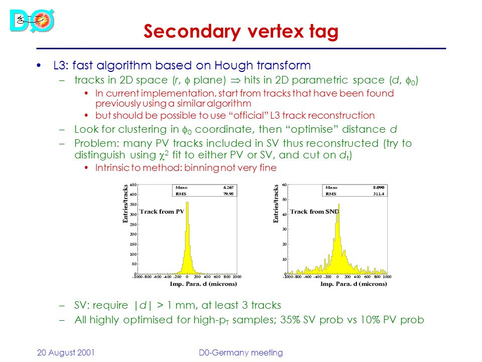 20 August 2001D0-Germany meeting Secondary vertex tag Offline: can do vertex finding in 3D: Kalman filter –Start by clustering tracks (simple cone, R = 0.5) –Build up SV starting from track pairs, reject tracks associated to PV and MB interactions; track p T and opening angle cuts –When SV found: associate with jet within  R < 0.3 –Tag: L xy /  xy > 3 –Constrained fits  also track parameters improved –Works rather well for high-p T events (also optimised for ttbar!)