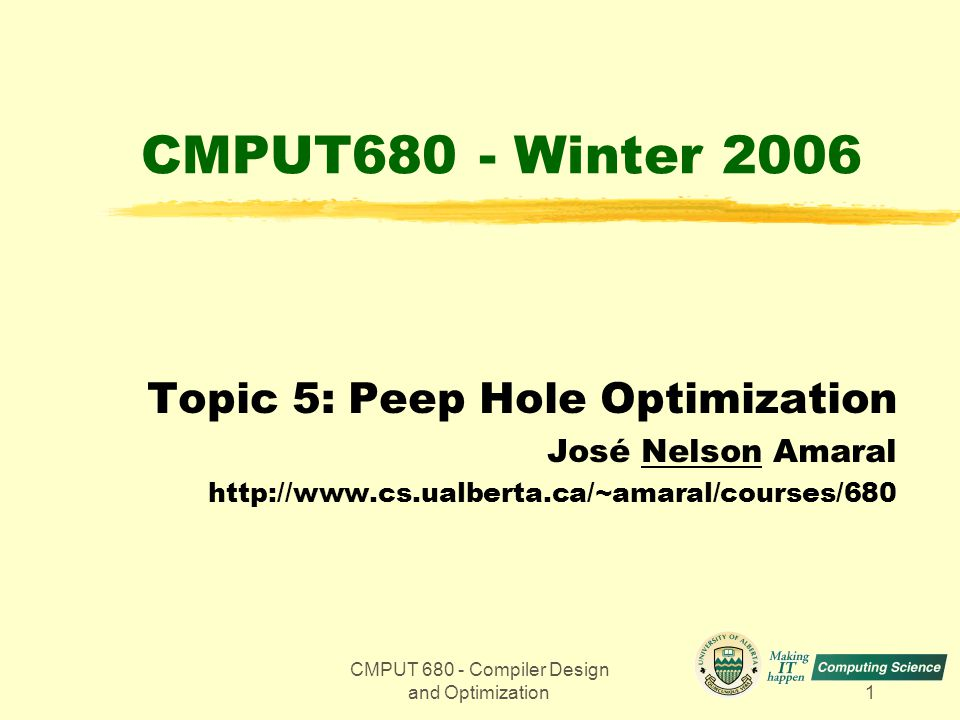 CMPUT 680 - Compiler Design and Optimization1 CMPUT680 - Winter 2006 Topic 5: Peep Hole Optimization José Nelson Amaral http://www.cs.ualberta.ca/~amaral/courses/680