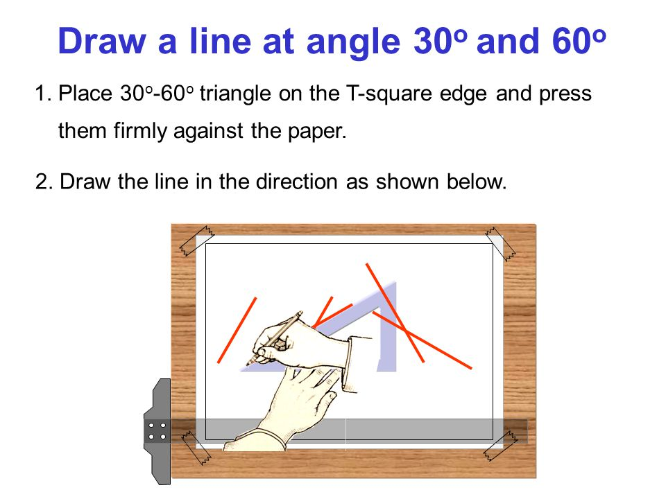 1.Place 30 o -60 o triangle on the T-square edge and press them firmly against the paper.