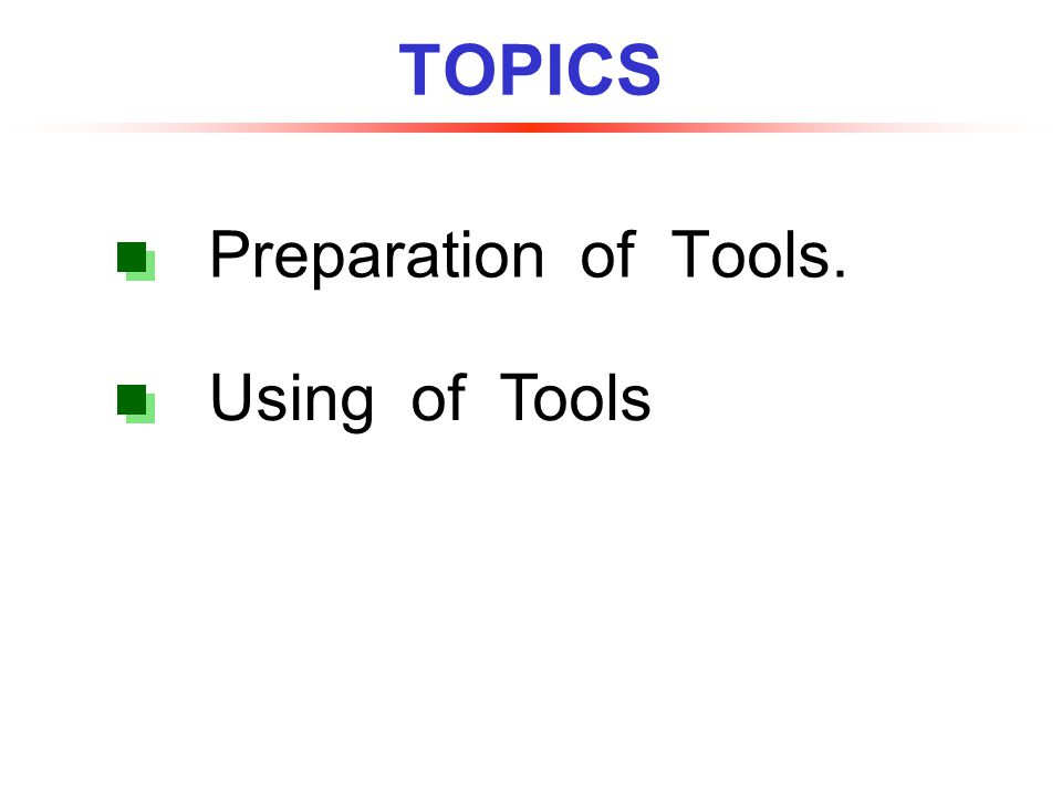 TOPICS Preparation of Tools. Using of Tools