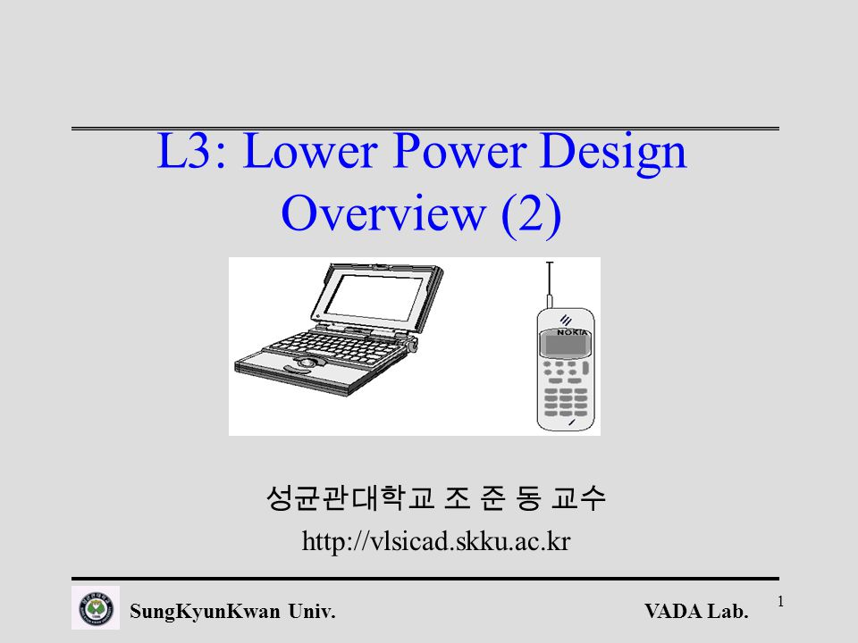 VADA Lab.SungKyunKwan Univ. 1 L3: Lower Power Design Overview (2) 성균관대학교 조 준 동 교수 http://vlsicad.skku.ac.kr