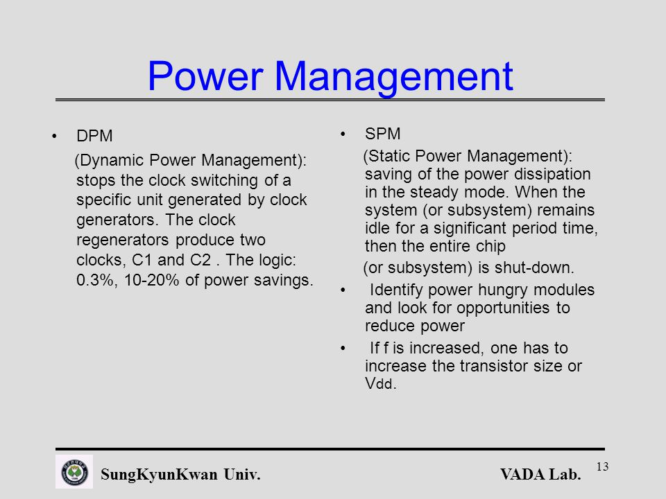 VADA Lab.SungKyunKwan Univ. 13 Power Management DPM (Dynamic Power Management): stops the clock switching of a specific unit generated by clock genera