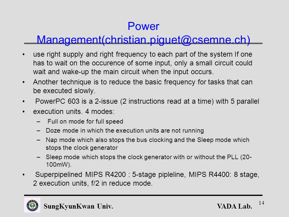 VADA Lab.SungKyunKwan Univ. 14 Power Management(christian.piguet@csemne.ch) use right supply and right frequency to each part of the system If one has