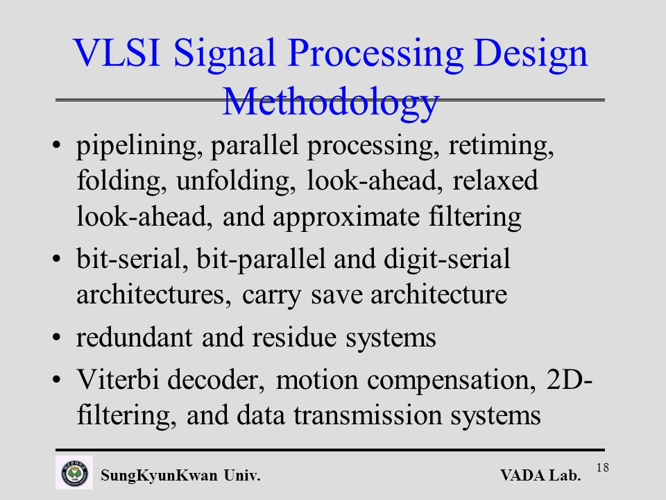 VADA Lab.SungKyunKwan Univ. 18 VLSI Signal Processing Design Methodology pipelining, parallel processing, retiming, folding, unfolding, look-ahead, re