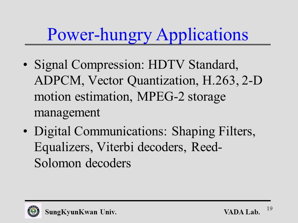 VADA Lab.SungKyunKwan Univ. 19 Power-hungry Applications Signal Compression: HDTV Standard, ADPCM, Vector Quantization, H.263, 2-D motion estimation,