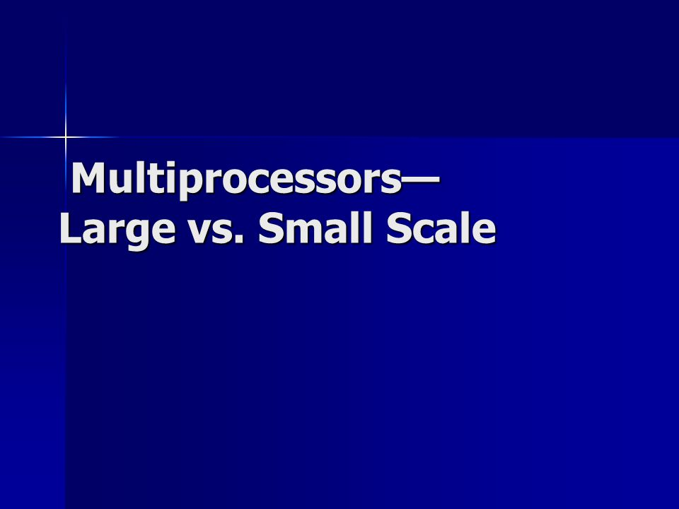 Multiprocessors— Large vs. Small Scale Multiprocessors— Large vs. Small Scale