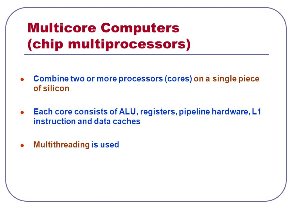Multicore Computers (chip multiprocessors) Combine two or more processors (cores) on a single piece of silicon Each core consists of ALU, registers, pipeline hardware, L1 instruction and data caches Multithreading is used