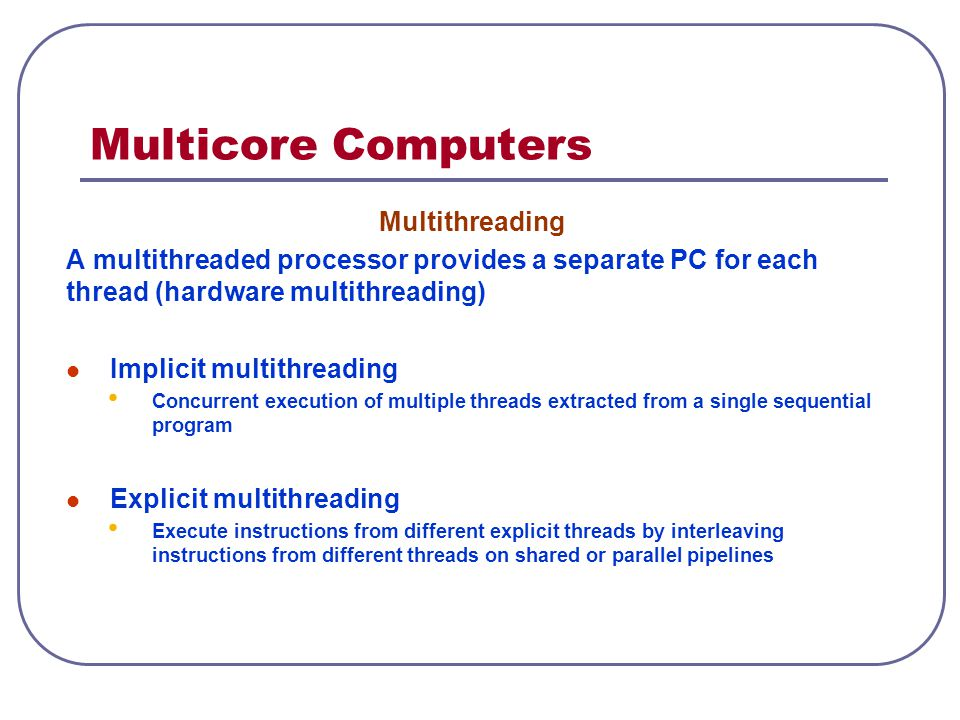 Multicore Computers Multithreading A multithreaded processor provides a separate PC for each thread (hardware multithreading) Implicit multithreading Concurrent execution of multiple threads extracted from a single sequential program Explicit multithreading Execute instructions from different explicit threads by interleaving instructions from different threads on shared or parallel pipelines