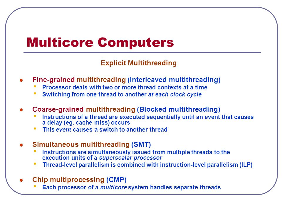 Multicore Computers Explicit Multithreading Fine-grained multithreading (Interleaved multithreading) Processor deals with two or more thread contexts at a time Switching from one thread to another at each clock cycle Coarse-grained multithreading (Blocked multithreading) Instructions of a thread are executed sequentially until an event that causes a delay (eg.