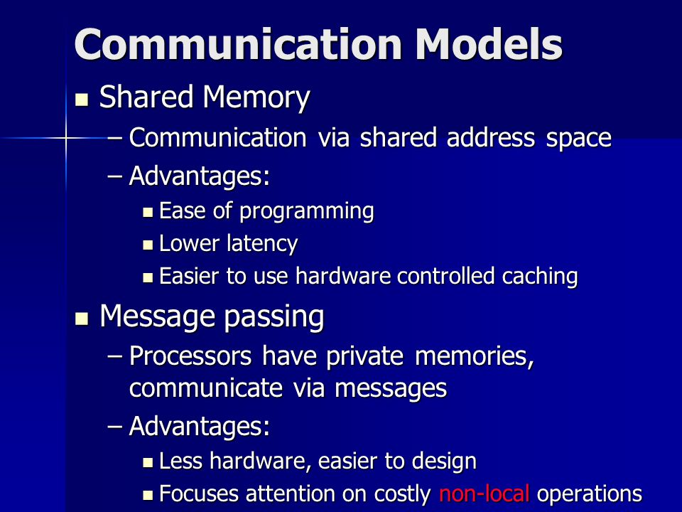 Communication Models Shared Memory Shared Memory –Communication via shared address space –Advantages: Ease of programming Ease of programming Lower latency Lower latency Easier to use hardware controlled caching Easier to use hardware controlled caching Message passing Message passing –Processors have private memories, communicate via messages –Advantages: Less hardware, easier to design Less hardware, easier to design Focuses attention on costly non-local operations Focuses attention on costly non-local operations