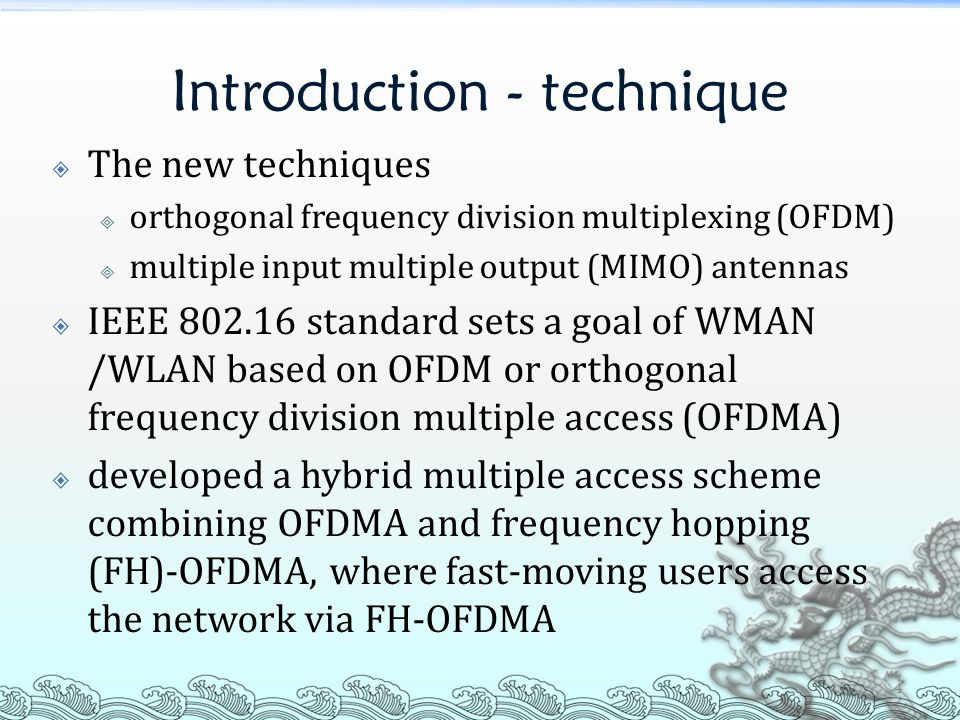 Introduction - technique  The new techniques  orthogonal frequency division multiplexing (OFDM)  multiple input multiple output (MIMO) antennas  IEEE 802.16 standard sets a goal of WMAN /WLAN based on OFDM or orthogonal frequency division multiple access (OFDMA)  developed a hybrid multiple access scheme combining OFDMA and frequency hopping (FH)-OFDMA, where fast-moving users access the network via FH-OFDMA 4