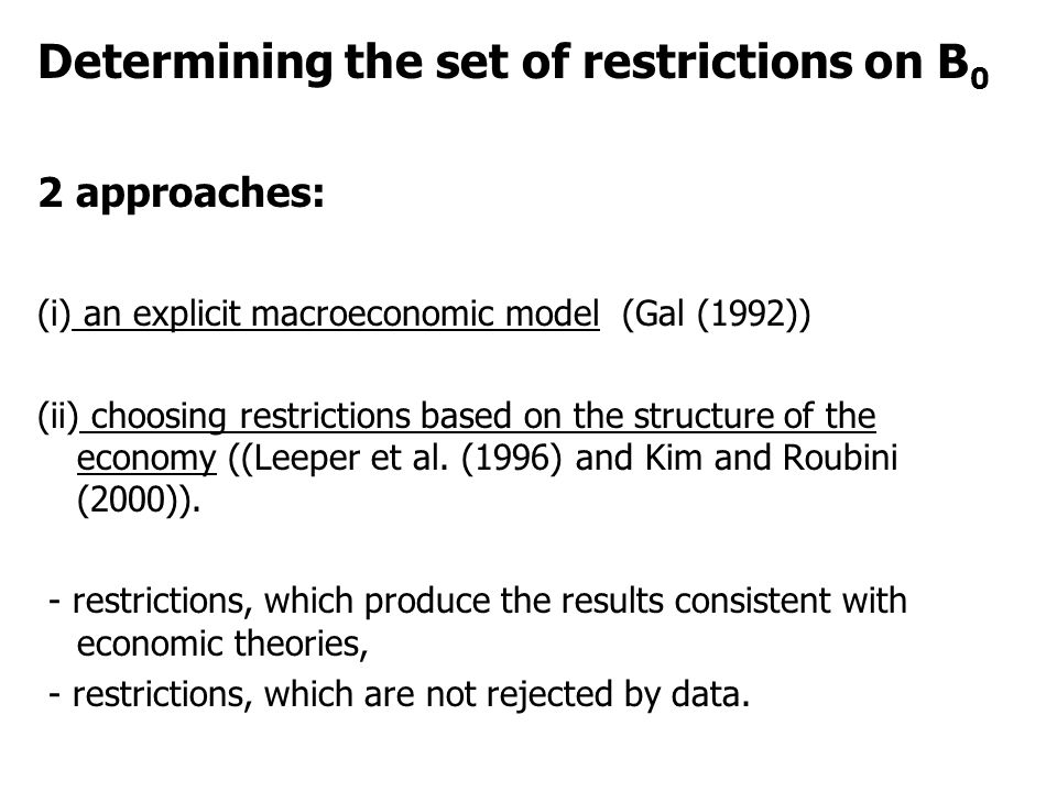 Determining the set of restrictions on B 0 2 approaches: (i) an explicit macroeconomic model (Gal (1992)) (ii) choosing restrictions based on the stru