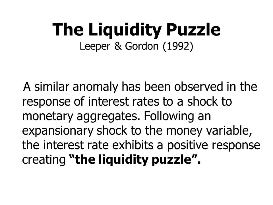 The Liquidity Puzzle Leeper & Gordon (1992) A similar anomaly has been observed in the response of interest rates to a shock to monetary aggregates. F