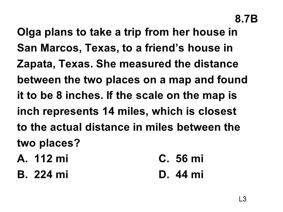 8.7B Olga plans to take a trip from her house in San Marcos, Texas, to a friend's house in Zapata, Texas. She measured the distance between the two pl