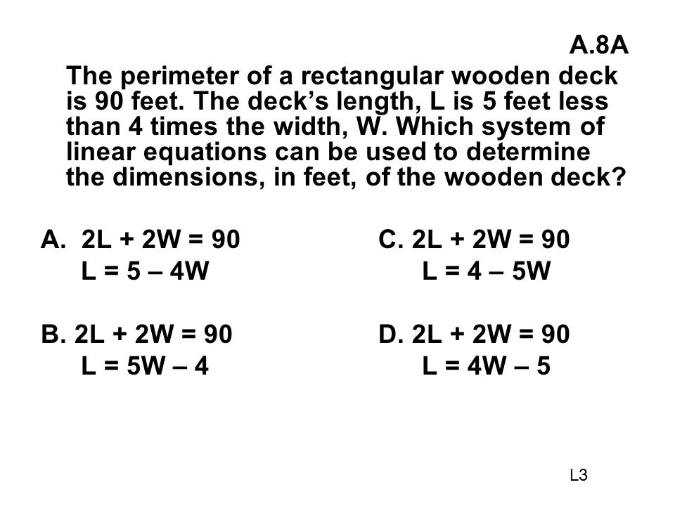 A.8A The perimeter of a rectangular wooden deck is 90 feet. The deck's length, L is 5 feet less than 4 times the width, W. Which system of linear equa
