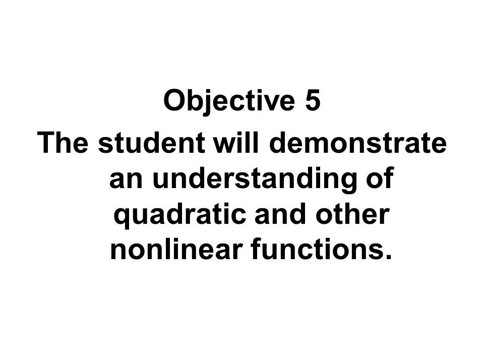 Objective 5 The student will demonstrate an understanding of quadratic and other nonlinear functions.