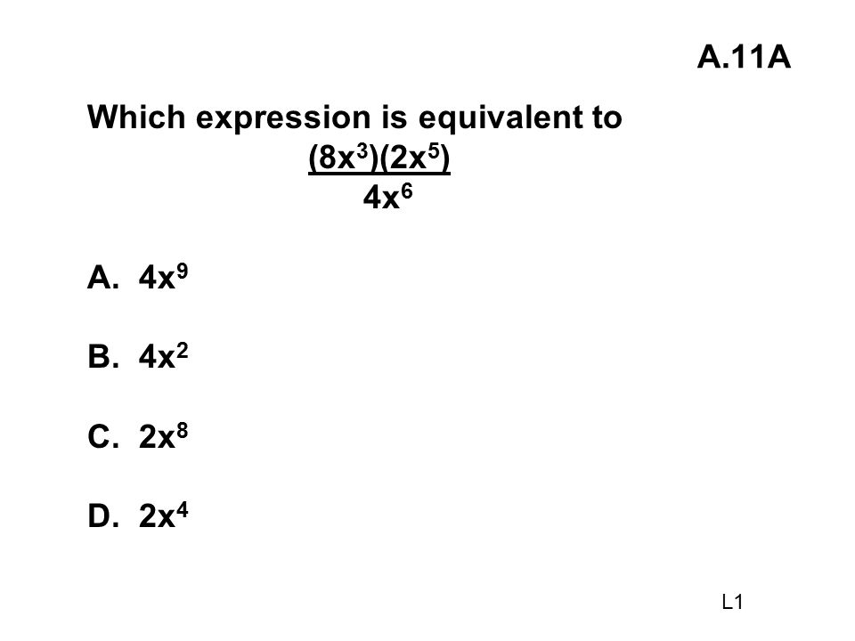 A.11A Which expression is equivalent to (8x 3 )(2x 5 ) 4x 6 A. 4x 9 B. 4x 2 C. 2x 8 D. 2x 4 L1