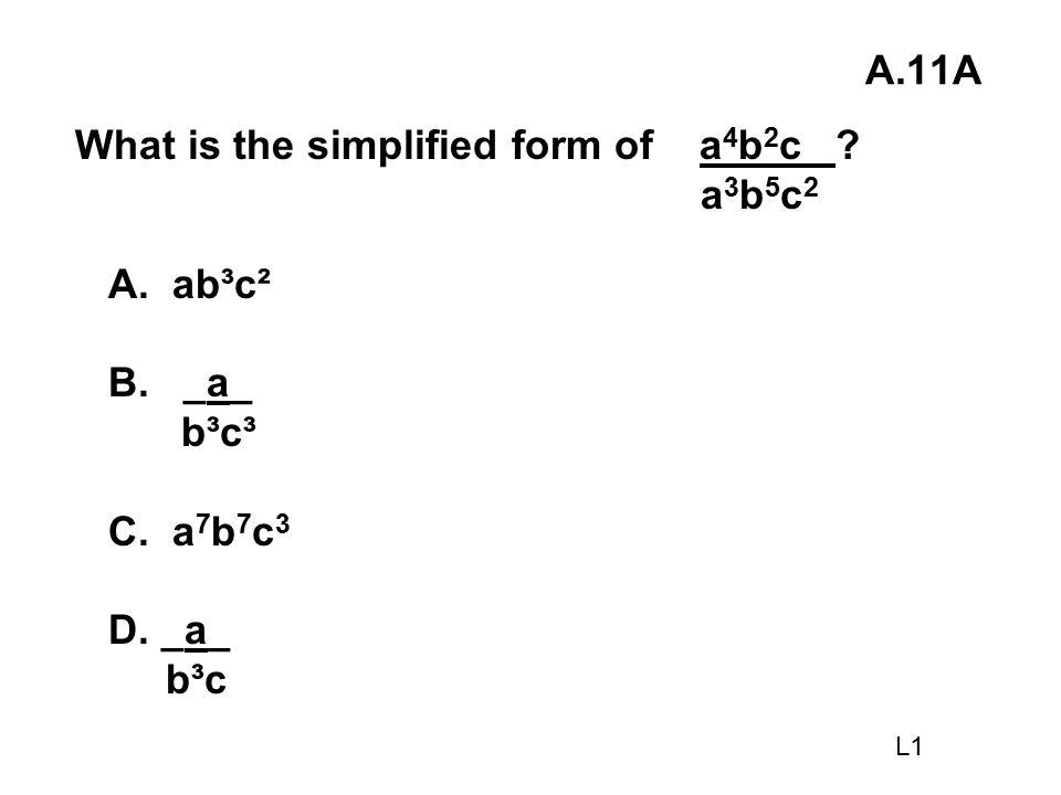 A.11A What is the simplified form of a 4 b 2 c ? a 3 b 5 c 2 A. ab³c² B. _a_ b³c³ C. a 7 b 7 c 3 D. _a_ b³c L1