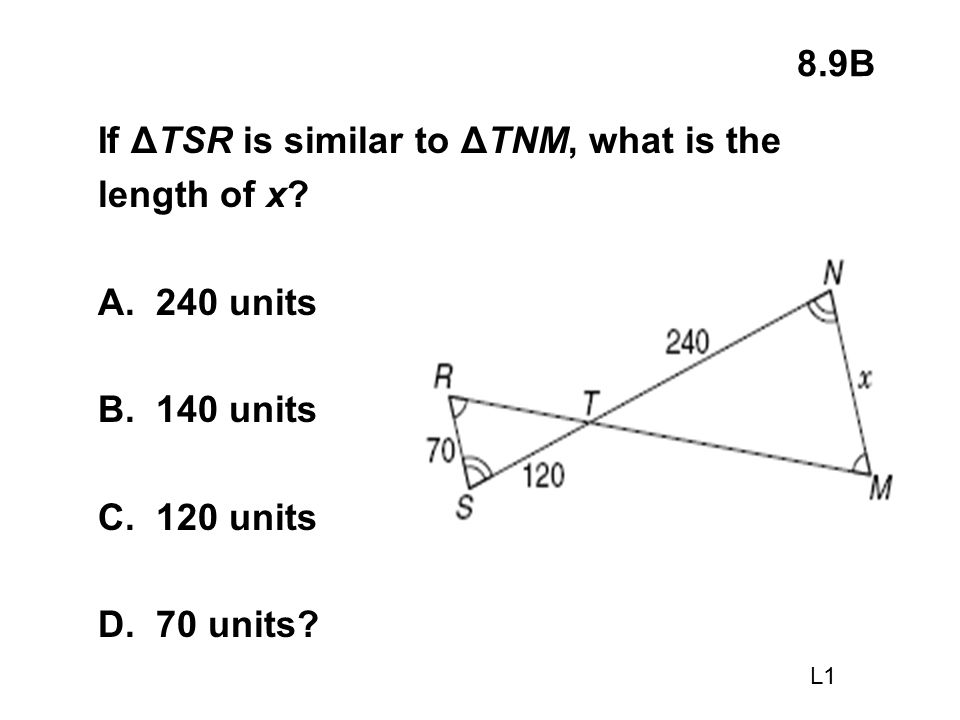 8.9B If ΔTSR is similar to ΔTNM, what is the length of x? A. 240 units B. 140 units C. 120 units D. 70 units? L1
