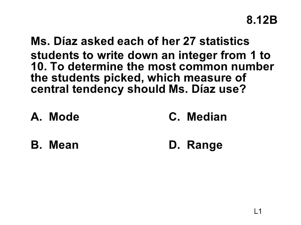 8.12B Ms. Díaz asked each of her 27 statistics students to write down an integer from 1 to 10. To determine the most common number the students picked