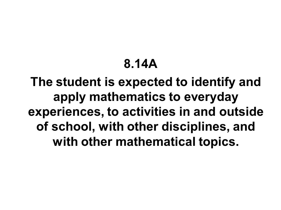 8.14A The student is expected to identify and apply mathematics to everyday experiences, to activities in and outside of school, with other discipline